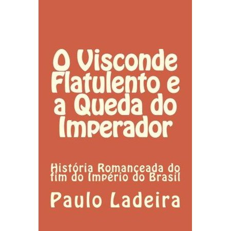 O Visconde Flatulento E a Queda Do Imperador: Historia Romanceada Do Fim Do Imperio Do Brasil - image 1 of 1