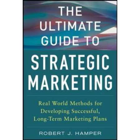 The Ultimate Guide to Strategic Marketing: Real World Methods for Developing Successful, Long-Term Marketing Plans