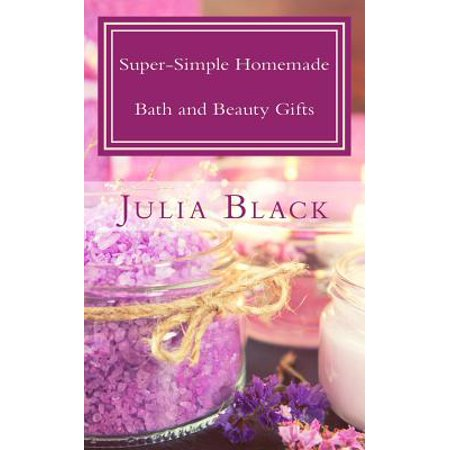 Super-Simple Homemade Bath and Beauty Gifts : Easy, High Quality, Long-Lasting Products Made with Natural Ingredients (Easy Homemade Halloween Crafts)