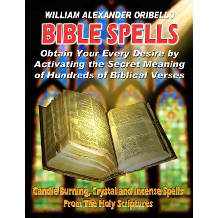 Bible Spells : Obtaining Your Every Desire by Activating the Secret Meaning of Hundreds of Biblical Verses