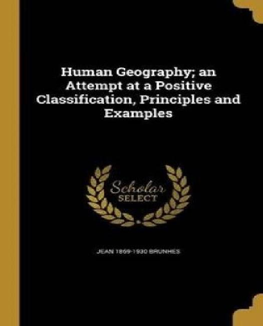 Human Geography; An Attempt at a Positive Classification, Principles and Examples by