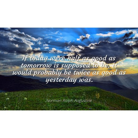 Norman Ralph Augustine - Famous Quotes Laminated POSTER PRINT 24x20 - If today were half as good as tomorrow is supposed to be, it would probably be twice as good as yesterday