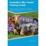 Australian Silky Terrier Training Guide Australian Silky Terrier Training Includes : Australian Silky Terrier Tricks, Socializing, Housetraining, Agility, Obedience, Behavioral Training and More