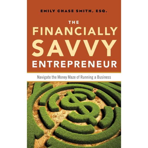 The Financially Savvy Entrepreneur: Navigate the Money Maze of Running a Business