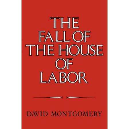 The Fall of the House of Labor : The Workplace, the State, and American Labor Activism, 1865 (State Premium House)