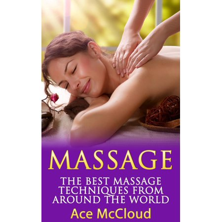 Massage: The Best Massage Techniques From Around The World -