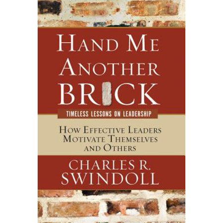 Hand Me Another Brick: Timeless Lessons on Leadership : How Effective Leaders Motivate Themselves and Others