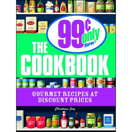 The 99 Cent Only Stores Cookbook : Gourmet Recipes at Discount Prices
