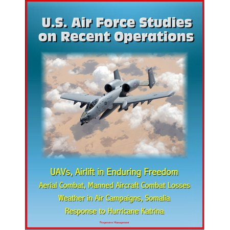 Freedom Air (U.S. Air Force Studies on Recent Operations: UAVs, Airlift in Enduring Freedom, Aerial Combat, Manned Aircraft Combat Losses, Weather in Air Campaigns, Somalia, Response to Hurricane Katrina - eBook )