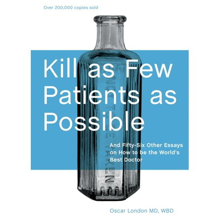Kill as Few Patients as Possible : And Fifty-Six Other Essays on How to Be the World's Best (Best Doctor On Earth)