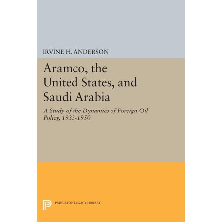 Princeton Legacy Library: Aramco, the United States, and Saudi Arabia : A Study of the Dynamics of Foreign Oil Policy, 1933-1950 (Series #849) (Paperback)