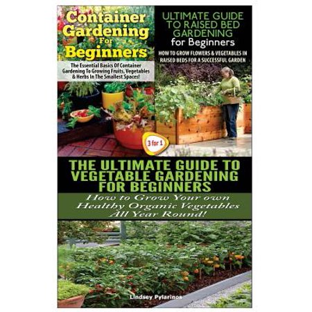 Container Gardening for Beginners & the Ultimate Guide to Raised Bed Gardening for Beginners & the Ultimate Guide to Vegetable Gardening for