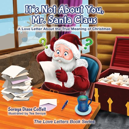 It's Not about You Mr. Santa Claus : A Love Letter about the True Meaning of Christmas ()