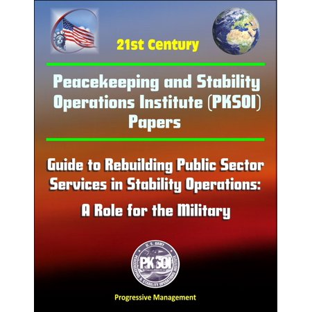 21st Century Peacekeeping and Stability Operations Institute (PKSOI) Papers - Guide to Rebuilding Public Sector Services in Stability Operations: A Role for the Military - (Role Of Public Sector In The Economy)