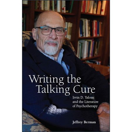 Writing the Talking Cure : Irvin D. Yalom and the Literature of Psychotherapy (Aaron Irvin)