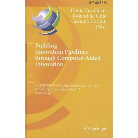 Building Innovation Pipelines Through Computer-aided Innovation: 4th Ifip Wg 5.4 Working Conference, Cai 2011,... by
