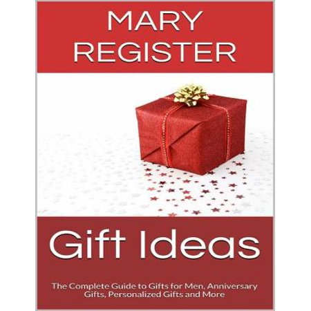 Gift Ideas: The Complete Guide to Gifts for Men, Anniversary Gifts, Personalized Gifts and More - eBook - Aniversary Ideas
