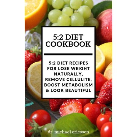 5:2 Diet Cookbook: 5:2 Diet Recipes For Lose Weight Naturally, Remove Cellulite, Boost Metabolism & Look Beautiful -