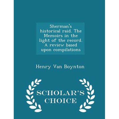 Sherman's Historical Raid. the Memoirs in the Light of the Record. a Review Based Upon Compilations - Scholar's Choice