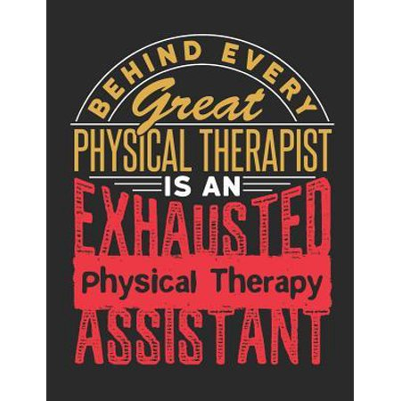 Behind Every Great Physical Therapist Is An Exhausted Physical Therapy Assistant: Physical Therapy Notebook, Blank Paperback Book, Great Appreciation