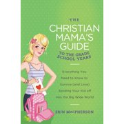 The Christian Mama's Guide to the Grade School Years : Everything You Need to Know to Survive (and Love) Sending Your Kid Off Into the Big, Wide World