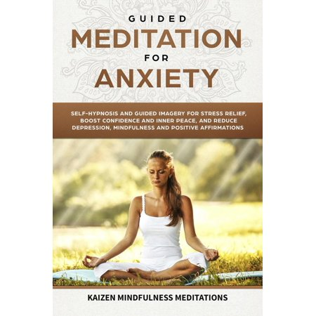 Guided Meditation for Anxiety: Self-Hypnosis and Guided Imagery for Stress Relief, Boost Confidence and Inner Peace, and Reduce Depression with Mindfulness and positive Affirmations -