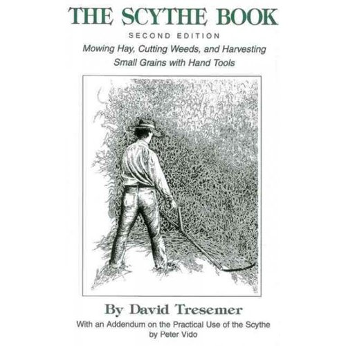 The Scythe Book: Mowing Hay, Cutting Weeds, and Harvesting Small Grains, With Hand Tools
