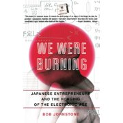We Were Burning : Japanese Entrepreneurs And The Forging Of The Electronic Age