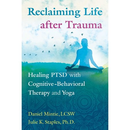 Reclaiming Life after Trauma : Healing PTSD with Cognitive-Behavioral Therapy and