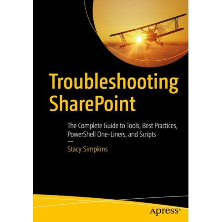 Troubleshooting Sharepoint : The Complete Guide to Tools, Best Practices, Powershell One-Liners, and