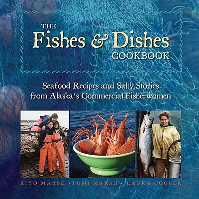 The Fishes & Dishes Cookbook : Seafood Recipes and Salty Stories from Alaska's Commercial Fisherwomen (Fish Recipes From The Sea)