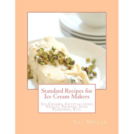 Standard Recipes for Ice Cream Makers : Ice Creams, Crystallizing Fruits, Frappes, Iced Puddings, Etc. Standard Recipes for Ice Cream Makers: Ice Creams, Crystallizing Fruits, Frappes, Iced Puddings, Etc.