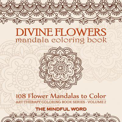 Divine Flowers Mandala Coloring Book : Adult Coloring Book with 108 Flower Mandalas Designed to Relieve Stress, Anxiety and Tension [art Therapy Coloring Book Series, Volume