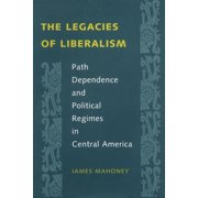 The Legacies of Liberalism : Path Dependence and Political Regimes in Central America (Paperback)