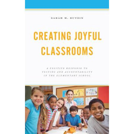 Creating Joyful Classrooms : A Positive Response to Testing and Accountability in the Elementary