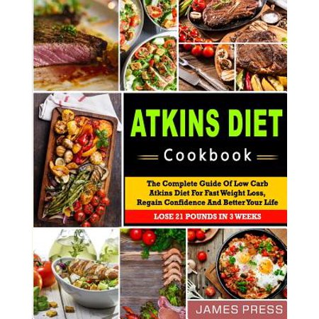 Atkins Diet Cookbook The Complete Guide Of Low Carb Atkins Diet For Fast Weight Loss Regain Confidence And Better Your Life Lose 21 Pounds In 3