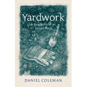 Yardwork : A Biography of an Urban Place