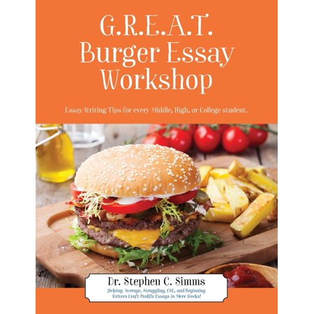 Great Burger Essay Workshop : Essay Writing Tips for Every Middle, High, or College Student