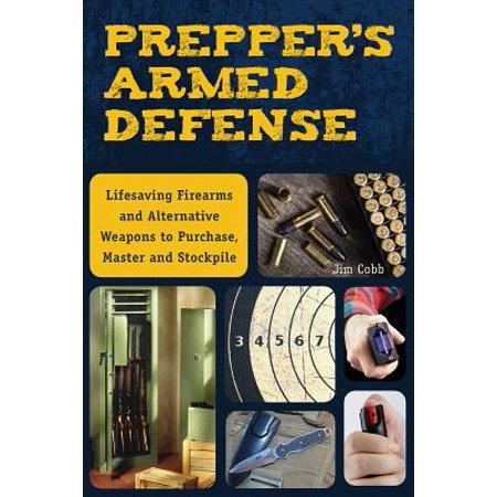 Prepper's Armed Defense : Lifesaving Firearms and Alternative Weapons to Purchase, Master and