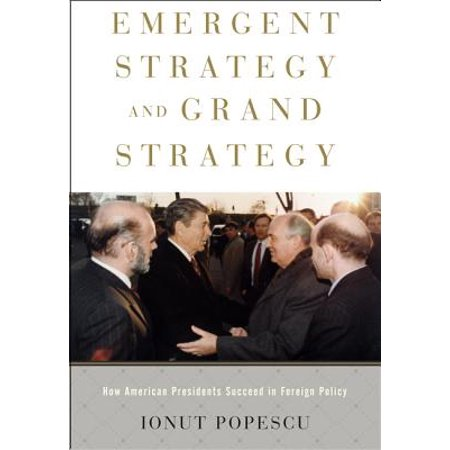 Emergent Strategy and Grand Strategy : How American Presidents Succeed in Foreign