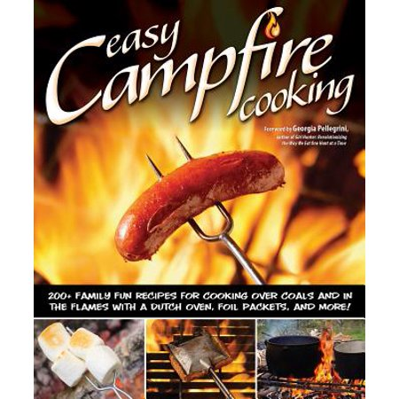 Easy Campfire Cooking : 200+ Family Fun Recipes for Cooking Over Coals and in the Flames with a Dutch Oven, Foil Packets, and More! (Camp Oven Recipes)