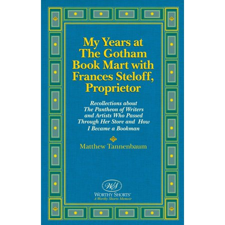 My Years at The Gotham Book Mart with Frances Steloff, Proprietor Recollections about The Pantheon of Writers and Artists Who Passed Through Her Store and How I Became a Bookman - eBook