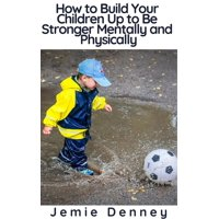 How to Build Your Children Up to Be Stronger Mentally and Physically - eBook