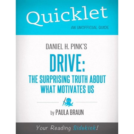 Quicklet on Daniel H. Pink's Drive: The Surprising Truth About What Motivates Us: Chapter-By-Chapter Commentary & Summary -