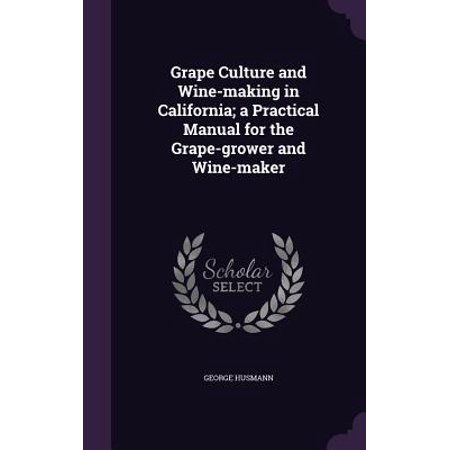 Grape Culture and Wine-Making in California; A Practical Manual for the Grape-Grower and