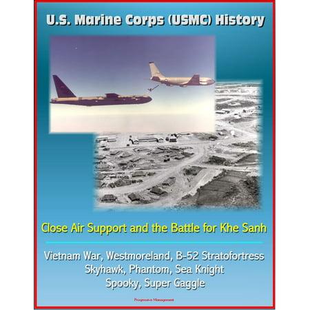 Usmc Air (U.S. Marine Corps (USMC) History: Close Air Support and the Battle for Khe Sanh - Vietnam War, Westmoreland, B-52 Stratofortress, Skyhawk, Phantom, Sea Knight, Spooky, Super Gaggle - eBook )