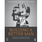 Building a Better Man : A Blueprint for Decreasing Violence and Increasing Prosocial Behavior in Men