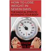 How to Lose Weight in Seven Days (The Magical Steps to Revenging Your Body) - eBook