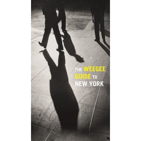 The Weegee Guide to New York : Roaming the City with its Greatest Tabloid Photographer