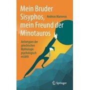 Mein Bruder Sisyphos, Mein Freund Der Minotauros: Archetypen Der Griechischen Mythologie Psychologisch Erzhlt (Hardcover)